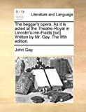 The Beggar's Opera As It Is Actedat the Theatre-Royal in Lincolin's-Inn-Fields [Sic] Written by Mr Gay The, John Gay, 1170017940