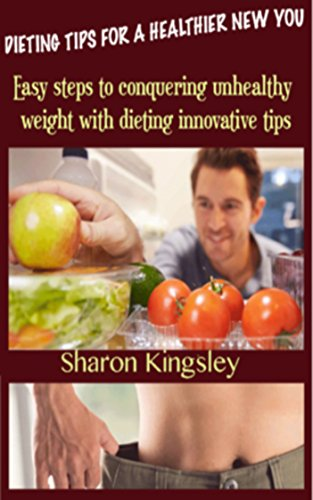 DIETING TIPS FOR A HEALTHIER NEW YOU: Easy steps to conquering unhealthy weight with innovative dieting tips. (Health and Wellbeing, Diet, Exercise, Fitness Self Improvement Book 4)