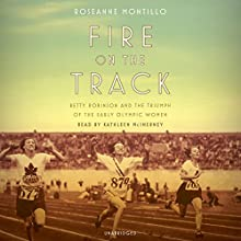 Fire on the Track: Betty Robinson and the Triumph of the Early Olympic Women Audiobook by Roseanne Montillo Narrated by Kathleen McInery