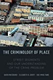 The Criminology of Place : Street Segments and Our Understanding of the Crime Problem, Weisburd, David L. and Groff, Elizabeth R., 0199928630