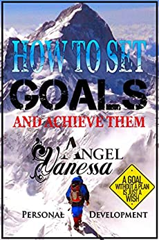 How to Set Goals and Achieve Them (Personal Development Book): Goal Setting, Self Esteem, Personality Psychology, Positive Thinking, How to Be Happy by [Angel, Vanessa]