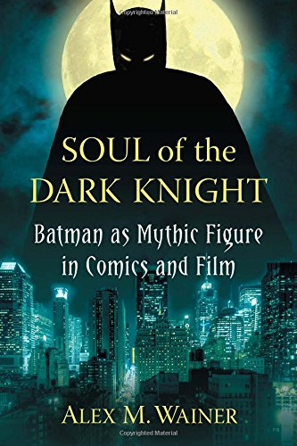 Soul of the Dark Knight: Batman as Mythic Figure in Comics and Film by McFarland