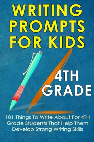 (Writing Prompts For Kids  4th Grade: 101 Things To Write About For 4th Grade Students That Help Them Develop Strong Writing Skills - Journal Writing For Kids (Kids Journal Writing) (Volume 5))