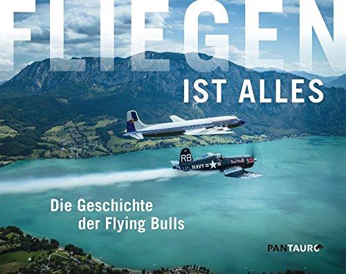 Fliegen ist alles: Die Geschichte der Flying Bulls