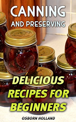 Canning and Preserving: Delicious Recipes For Beginners by Osborn  Holland
