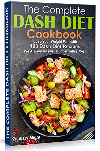 The Complete Dash Diet Cookbook: Lose Your Weight Fast with 100 Dash Diet Recipes.  We Always Answer Hunger with a Meal by Zachary Might