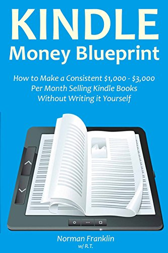 Kindle Money Blueprint How To Make A Consistent 1 000 3 000 Per Month Selling Kindle Books Without Writing It Yourself
