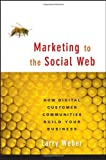 Marketing to the Social Web: How Digital CustomerCommunities Build Your Business