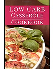 Low Carb Casserole Cookbook: Delicious Fat Burning Low Carb Casserole One Pot Recipes You Can Easily Make
