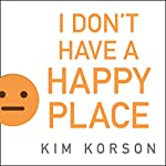 I Don't Have a Happy Place: Cheerful Stories of Despondency and Gloom | Kim Korson