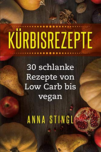 Kürbisrezepte: 30 schlanke Rezepte von Low Carb bis vegan (German Edition) -