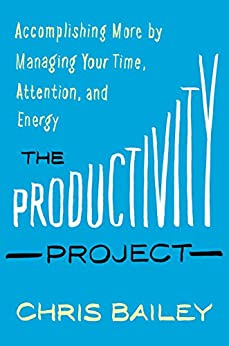 The Productivity Project: Accomplishing More by Managing Your Time, Attention, and Energy by [Bailey, Chris]