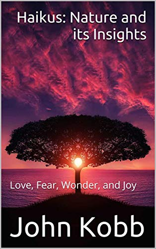 Haikus: Nature and its Insights: Love, Fear, Wonder, and Joy by [Kobb, John]