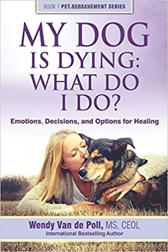 My Dog Is Dying: What Do I Do? Emotions, Decisions, an Options for Healing