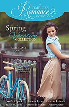 Spring Vacation Collection (A Timeless Romance Anthology Book 2) by [Kilpack, Josi S., Lyon, Annette, Justesen, Heather, Eden, Sarah M., Moore, Heather B., Mace, Aubrey]