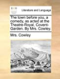 The Town Before You, a Comedy, As Acted at the Theatre-Royal, Covent-Garden by Mrs Cowley, Cowley, 1170522939