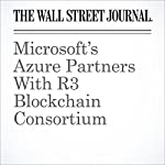 Microsoft's Azure Partners With R3 Blockchain Consortium | Paul Vigna
