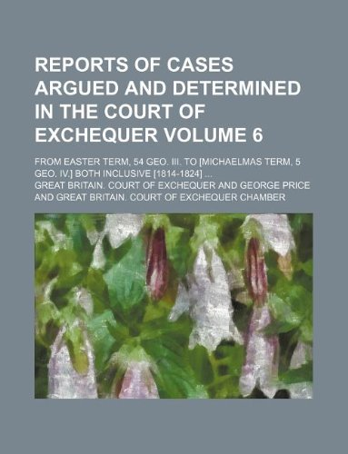 Reports of cases argued and determined in the Court of Exchequer Volume 6; from Easter term, 54 Geo. III. to [Michaelmas term, 5 Geo. IV.] both inclusive [1814-1824] ...