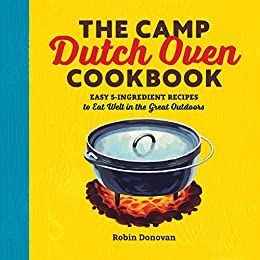 The Camp Dutch Oven Cookbook: Easy 5-Ingredient Recipes to Eat Well in the Great Outdoors by [Donovan, Robin]