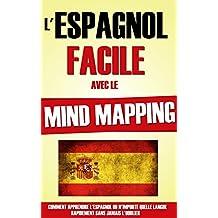 L'Espagnol Facile Avec Le Mind Mapping: Comment Apprendre L'Espagnol Ou N'Importe Quelle Langue Rapidement Sans Jamais L'Oublier. (French Edition)