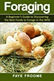 Foraging: A beginner's guide to discovering the best foods to forage in the wild (Health and Nutrition Series) (Volume 1)