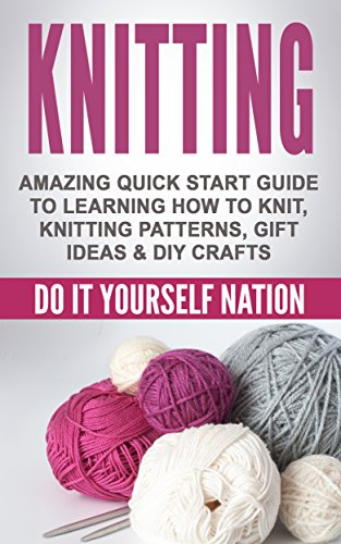 KNITTING: Amazing Quick Start Guide to Learning - How to Knit, Knitting Patterns, Gift Ideas, & DIY Crafts (Crafts, Hobbies & Home, Education & Reference, Do It Yourself Projects Book 1)