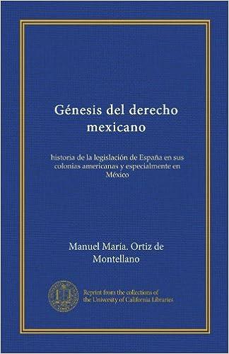Génesis del derecho mexicano: historia de la legislación de España en sus colonias americanas y especialmente en México (Spanish Edition): Manuel María.