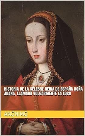 HISTORIA DE LA CÉLEBRE REINA DE ESPAÑA DOÑA JUANA, LLAMADA ...