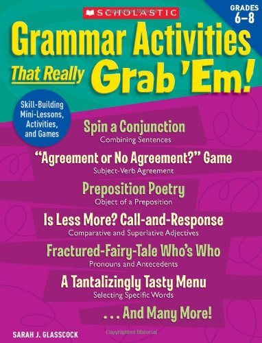 - Grammar Activities That Really Grab 'Em!: Grades 6–8: Skill-Building Mini-Lessons, Activities, and Games