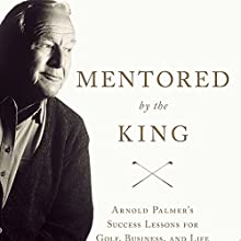 Mentored by the King: Arnold Palmer's Success Lessons for Golf, Business, and Life Audiobook by Brad Brewer Narrated by Fred Sanders