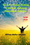 The Art of Logical Thinking or the Laws of Reason (Large Print), William Walker Atkinson, 1494902672