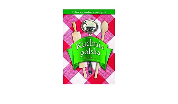 Kuchnia Polska Tylko Sprawdzone Przepisy Elzbieta Adamska