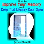 How to Improve Your Memory and Keep That Memory Door Open: From Memory Foods and Supplements to Memory Exercises and Apps | James Renelli