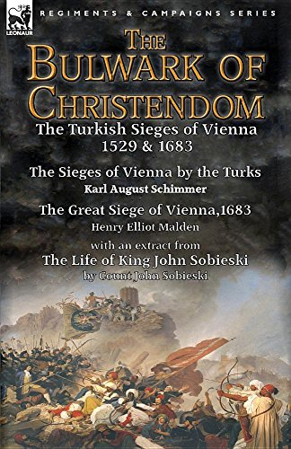 The Bulwark of Christendom: The Turkish Sieges of Vienna 1529 & 1683-The Sieges of Vienna by the Turks by Karl August Schimmer & the Great Siege of ... of King John Sobieski by Count John Sobieski