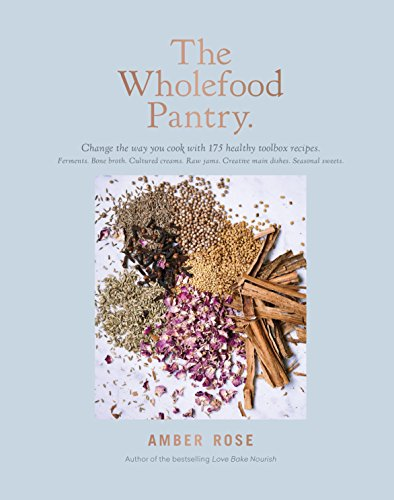 The Wholefood Pantry: Change the Way You Cook with 175 Healthy Toolbox Recipes by Amber Rose
