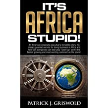 It's Africa, Stupid!: A corporate executive's incredible story, secrets for doing business in Africa and how USA companies can best play catch up within the fastest growing continent.