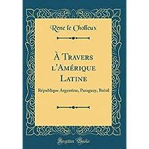 A Travers l'Amérique Latine: République Argentine, Paraguay, Brésil (Classic Reprint)