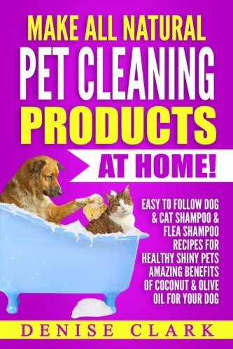 Make All Natural Pet Cleaning Products at Home!: Easy to follow Dog & Cat Shampoo & Flea Shampoo Recipes for Healthy Shiny Pets - Amazing Benefits of Coconut & Olive Oil for your Dog ()