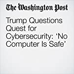 Trump Questions Quest for Cybersecurity: 'No Computer Is Safe' | Mike DeBonis