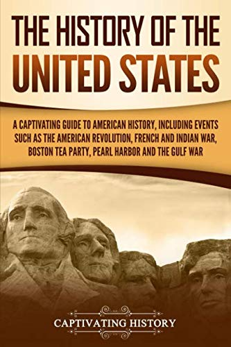 The History of the United States: A Captivating Guide to American History, Including Events Such as the American Revolution, French and Indian War, Boston Tea Party, Pearl Harbor, and the Gulf War (Zinn A Peoples History Of The United States)
