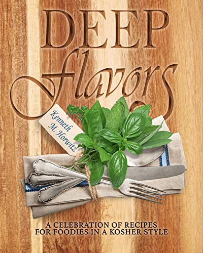 Deep Flavors: A Celebration of Recipes for Foodies in a Kosher Style by Kenneth M. Horwitz