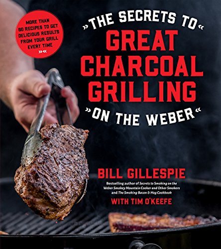 The Secrets to Great Charcoal Grilling on the Weber: More Than 60 Recipes to Get Delicious Results From Your Grill Every Time by Bill Gillespie