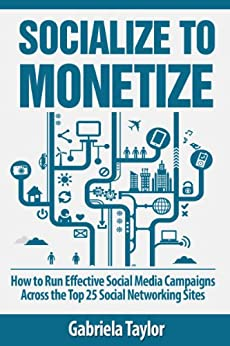Socialize to Monetize: How to Run Effective Social Media Campaigns Across the Top 25 Social Networking Sites (Give Your Marketing a Digital Edge Series) by [Taylor, Gabriela]