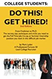 College Students Do This!  Get Hired!: From Freshman to Ph. D. The Secrets, Tips, Techniques and Tricks you need to get the Full Time Job, Co-op, or Summer Internship position you want