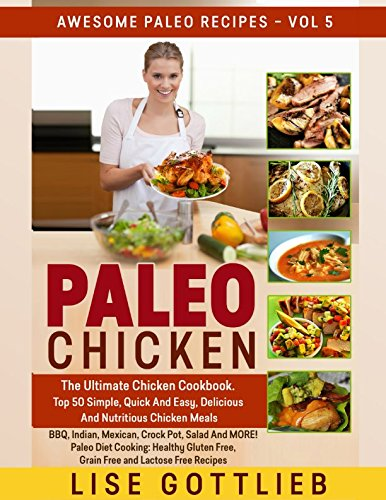 Paleo Chicken:The Ultimate Chicken Cookbook: Top 50 Simple,Quick, Easy, Delicious And Nutritious Chicken Recipes BBQ, Indian, Mexican, Crockpot, Salad ... Free and Lactose Free (Awesome Paleo Recipes) (Slow Cooker Cookbook Indian)