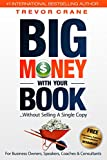 Big Money With Your Book...Without Selling A Single Copy: For Business Owners, Speakers, Coaches & Consultants