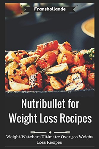 Nutribullet for Weight Loss Recipes: Weight Watchers Ultimate Over 500 Weight Loss Recipes by Franshollande