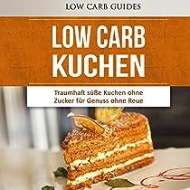 LOW CARB KUCHEN [LOW CARB CAKE]: TRAUMHAFT SÜSSE KUCHEN OHNE ZUCKER FÜR GENUSS OHNE REUE
