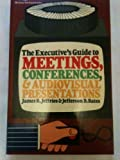 The Executive's Guide to Meetings, Conferences, and Audiovisual Presentations, J. R. Jeffries and J. D. Bates, 0070040613