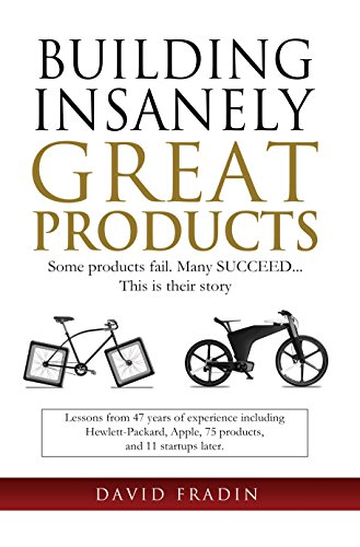 Building Insanely Great Products: Some Products Fail, Many Succeed… This is their Story: Lessons from 47 years of experience including Hewlett-Packard, Apple, 75 products, and 11 startups later